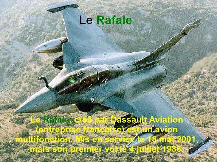 Le Rafale   Le Rafale, créé par Dassault Aviation     (entreprise française) est un avionmultifonction. Mis en service le ...