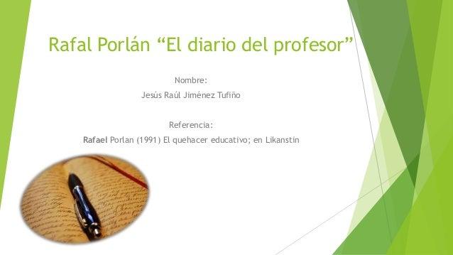 """Rafal Porlán """"El diario del profesor"""" Nombre: Jesús Raúl Jiménez Tufiño Referencia: Rafael Porlan (1991) El quehacer educa..."""