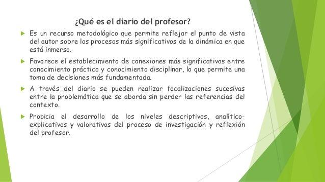 ¿Qué es el diario del profesor?  Es un recurso metodológico que permite reflejar el punto de vista del autor sobre los pr...
