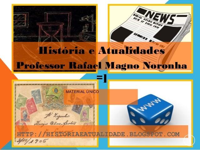 HTTP://HISTORIAEATUALIDADE.BLOGSPOT.COM MATERIAL ÚNICO 1 História e Atualidades Professor Rafael Magno Noronha =]