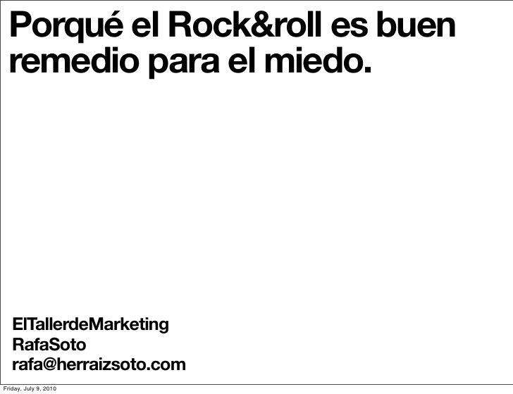 Porqué el Rock&roll es buen  remedio para el miedo.        ElTallerdeMarketing    RafaSoto    rafa@herraizsoto.com Friday,...