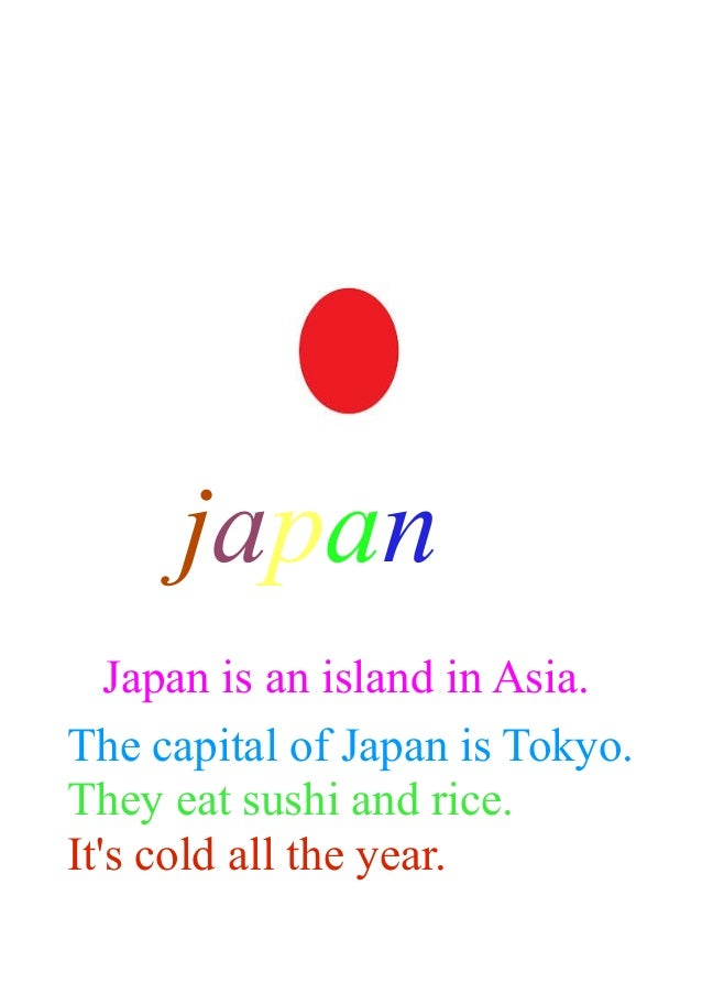 japan Japan is an island in Asia. The capital of Japan is Tokyo. They eat sushi and rice. It's cold all the year.