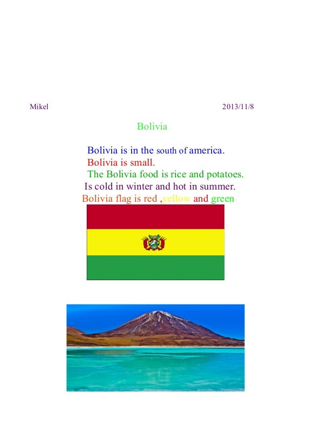 Mikel  2013/11/8  Bolivia Bolivia is in the south of america. Bolivia is small. The Bolivia food is rice and potatoes. Is ...