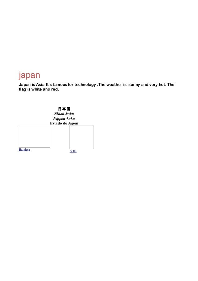 japan Japan is Asia.It´s famous for technology .The weather is sunny and very hot. The flag is white and red.  日本国 Nihon-k...