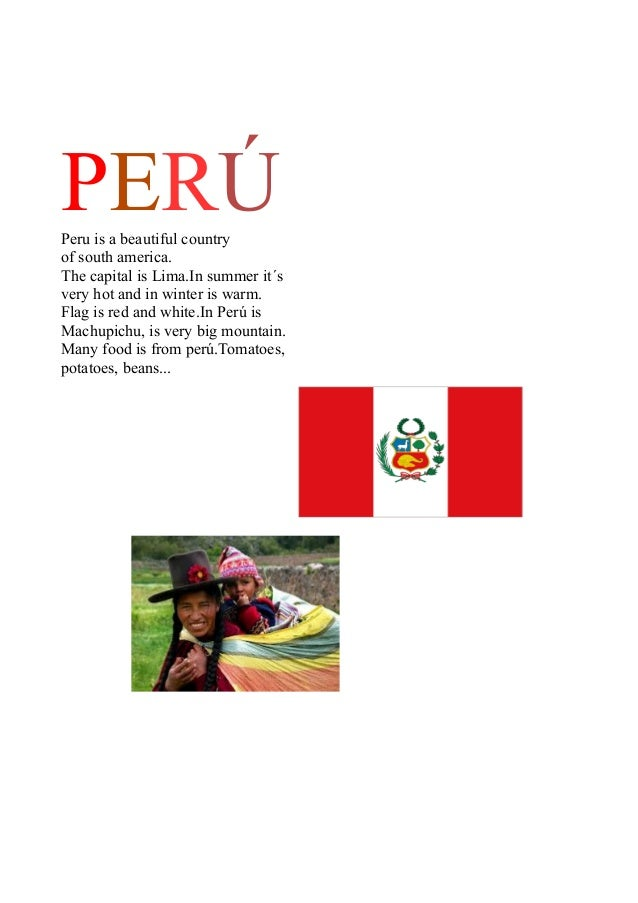 PERÚ Peru is a beautiful country of south america. The capital is Lima.In summer it´s very hot and in winter is warm. Flag...