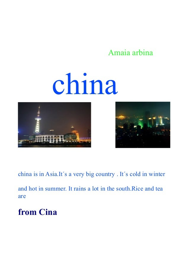 Amaia arbina  china china is in Asia.It´s a very big country . It´s cold in winter and hot in summer. It rains a lot in th...