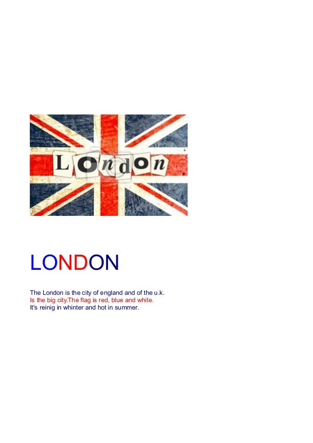 LONDONN The London is the city of england and of the u.k. Is the big city.The flag is red, blue and white. It's reinig in ...