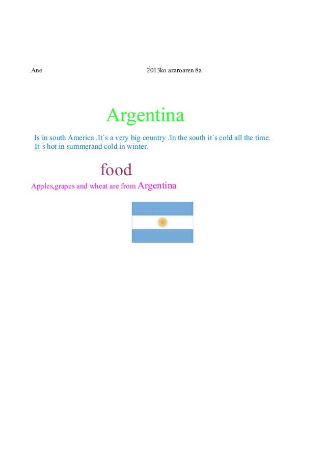 Ane  2013ko azaroaren 8a  Argentina Is in south America .It´s a very big country .In the south it´s cold all the time. It´...