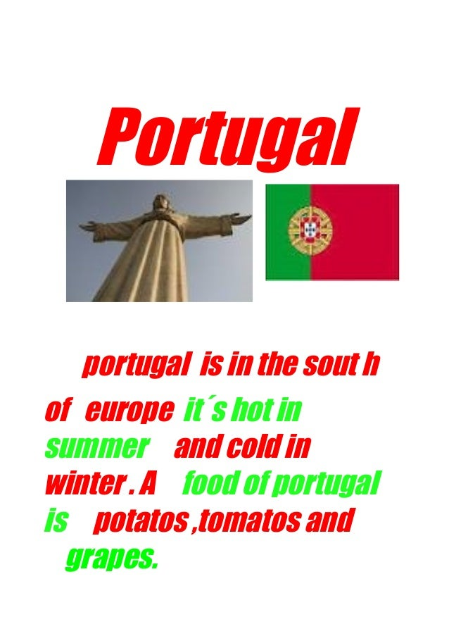 Portugal portugal is in the sout h of europe it´s hot in summer and cold in winter . A food of portugal is potatos ,tomato...