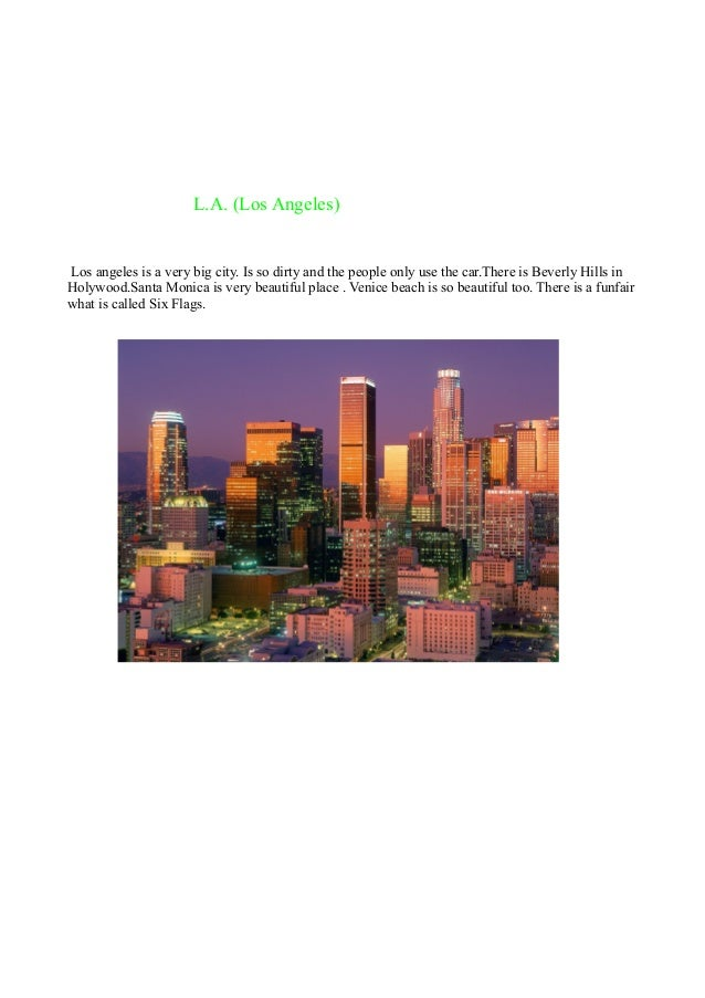 L.A. (Los Angeles)  Los angeles is a very big city. Is so dirty and the people only use the car.There is Beverly Hills in ...