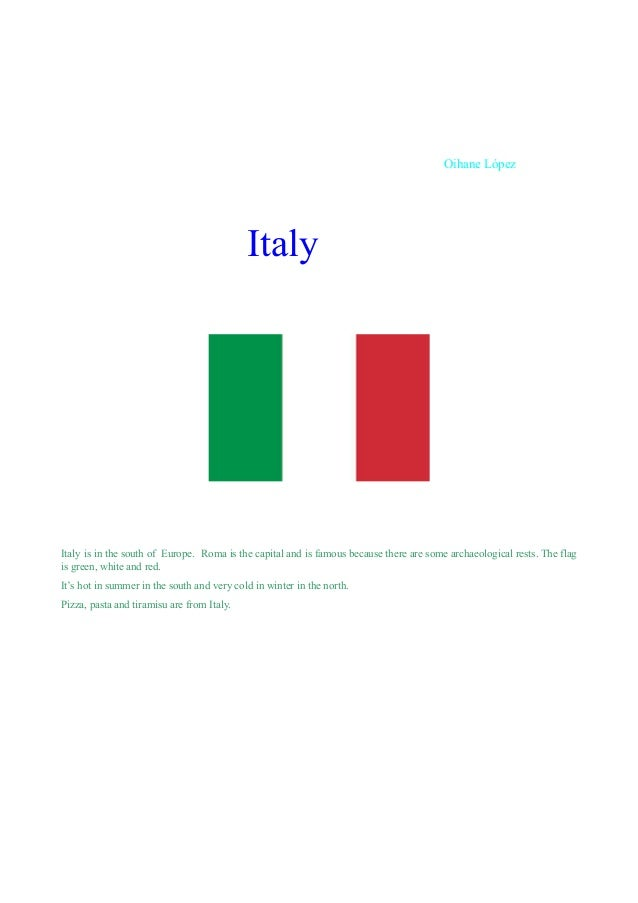 Oihane López  Italy  Italy is in the south of Europe. Roma is the capital and is famous because there are some archaeologi...