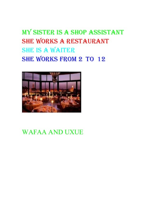 my sister is a shop assistant she works a restaurant she is a waiter she works from 2 to 12 WAFAA AND UXUE