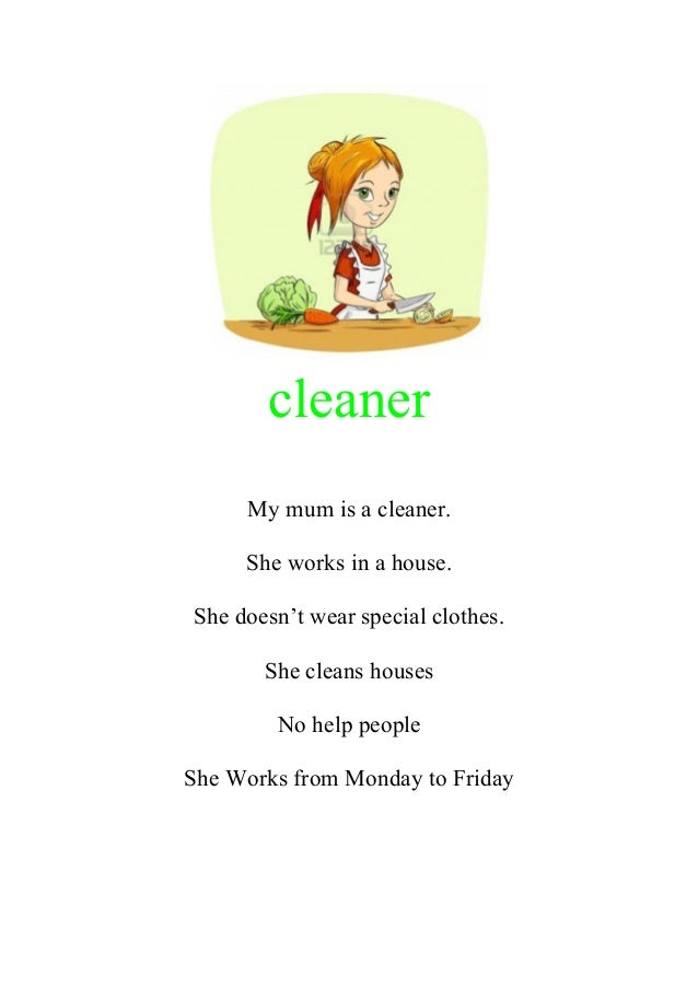 cleaner My mum is a cleaner. She works in a house. She doesn't wear special clothes. She cleans houses No help people She ...