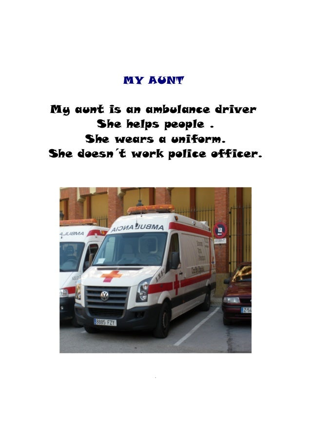 MY AUNT My aunt is an ambulance driver She helps people . She wears a uniform. She doesn´t work police officer.