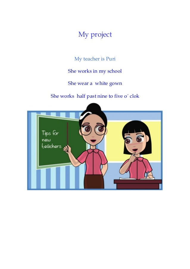 My project My teacher is Puri She works in my school She wear a white gown She works half past nine to five o´ clok
