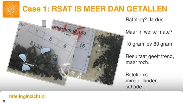 24 Case 1: RSAT IS MEER DAN GETALLEN Rafeling? Ja dus! Maar in welke mate? 10 gram ipv 80 gram! Resultaat geeft trend, maa...