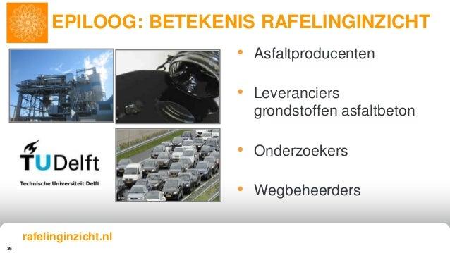 36 • Asfaltproducenten • Leveranciers grondstoffen asfaltbeton • Onderzoekers • Wegbeheerders EPILOOG: BETEKENIS RAFELINGI...