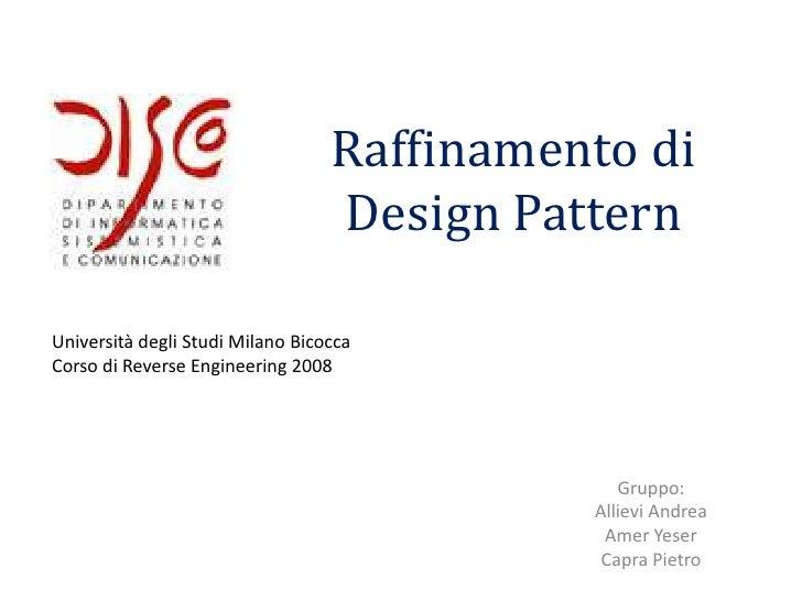 Raffinamento di Design Pattern<br />Università degli Studi Milano Bicocca<br />Corso di Reverse Engineering 2008<br />Grup...