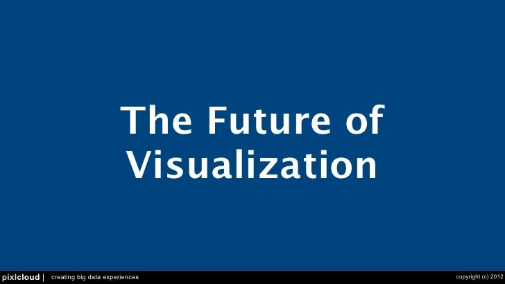 The Future of                                    Visualizationpixlcloud |   creating big data experiences         copyrigh...