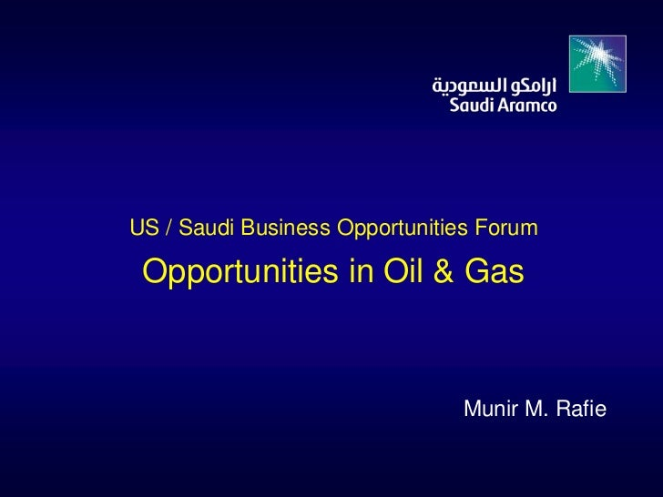 US / Saudi Business Opportunities Forum Opportunities in Oil & Gas                               Munir M. Rafie