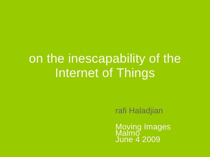 on the inescapability of the Internet of Things rafi Haladjian Moving Images Malmö June 4 2009