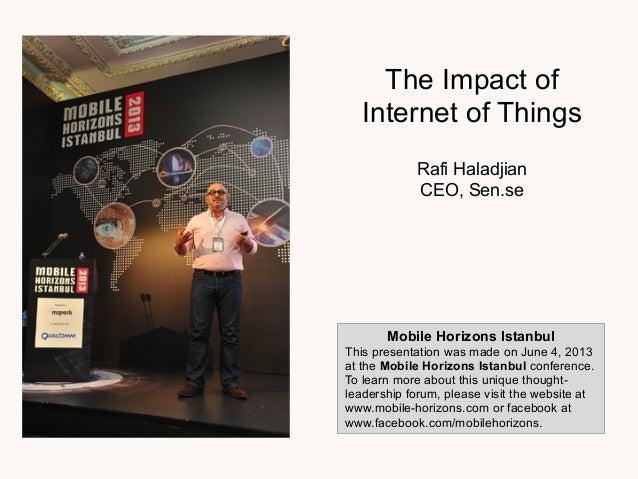 The Impact ofInternet of ThingsRafi HaladjianCEO, Sen.seMobile Horizons IstanbulThis presentation was made on June 4, 2013...