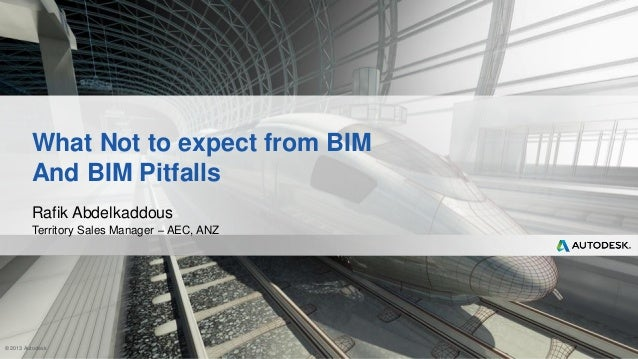 © 2013 Autodesk What Not to expect from BIM And BIM Pitfalls Rafik Abdelkaddous Territory Sales Manager – AEC, ANZ