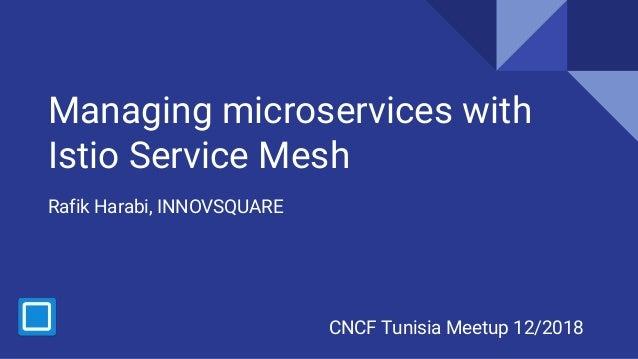 Managing microservices with Istio Service Mesh Rafik Harabi, INNOVSQUARE CNCF Tunisia Meetup 12/2018