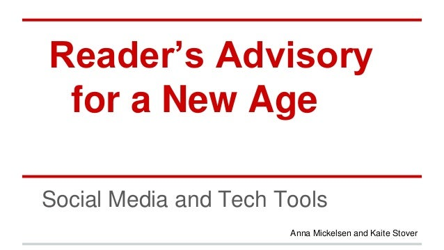 Reader's Advisory for a New Age Social Media and Tech Tools Anna Mickelsen and Kaite Stover