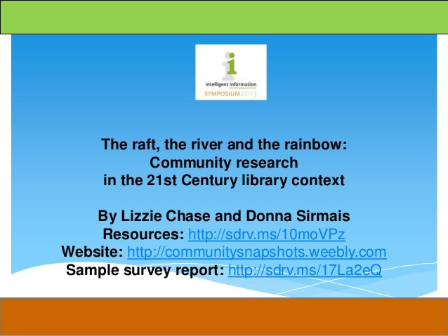 The raft, the river and the rainbow: Community research in the 21st Century library context By Lizzie Chase and Donna Sirm...