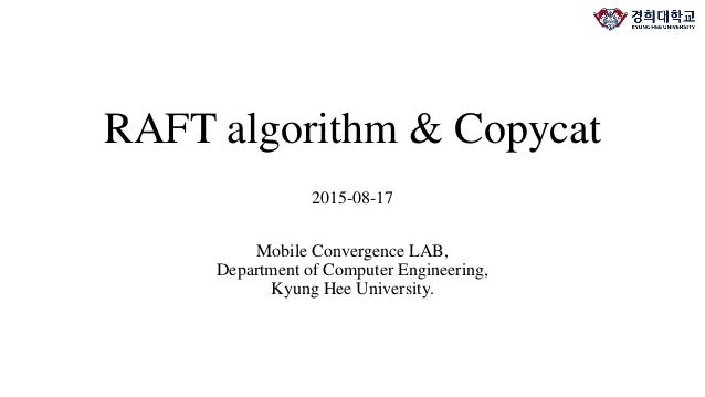 RAFT algorithm & Copycat 2015-08-17 Mobile Convergence LAB, Department of Computer Engineering, Kyung Hee University.