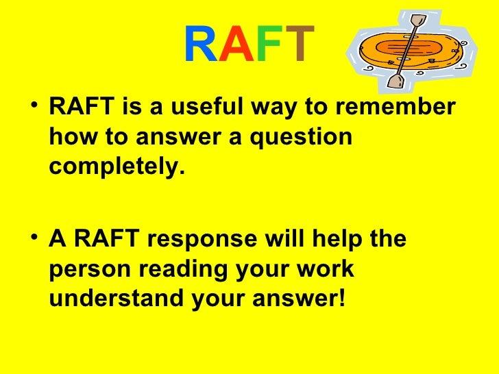 R A F T <ul><li>RAFT is a useful way to remember how to answer a question completely.  </li></ul><ul><li>A RAFT response w...