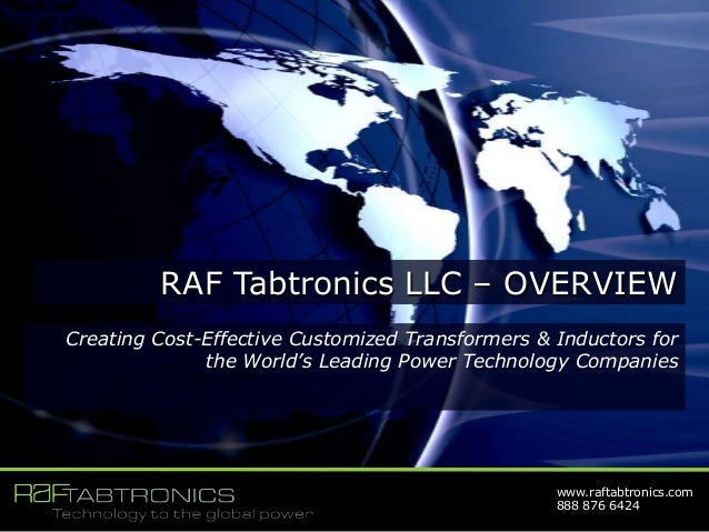 www.raftabtronics.com 888 876 6424 RAF Tabtronics LLC – OVERVIEW Creating Cost-Effective Customized Transformers & Inducto...