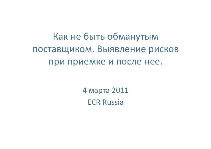 Какнебытьобманутымпоставщиком.Выявлениерисков   приприемкеипосленее.          4марта2011           ECRRuss...