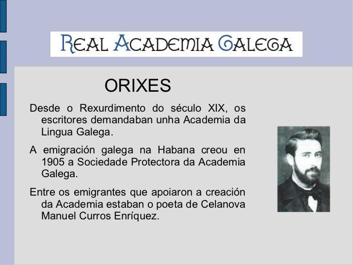 ORIXES <ul><li>Desde o Rexurdimento do século XIX, os escritores demandaban unha Academia da Lingua Galega.