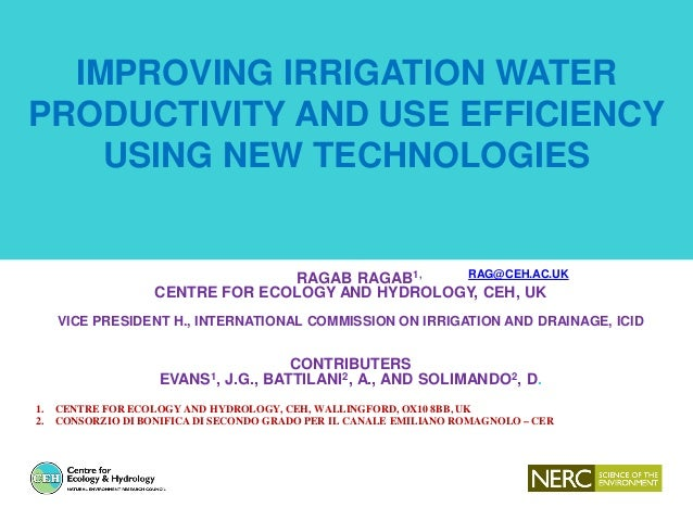 IMPROVING IRRIGATION WATER PRODUCTIVITY AND USE EFFICIENCY USING NEW TECHNOLOGIES RAGAB RAGAB1, RAG@CEH.AC.UK CENTRE FOR E...