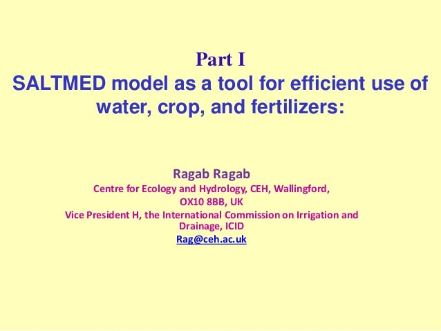 Part I SALTMED model as a tool for efficient use of water, crop, and fertilizers: Ragab Ragab Centre for Ecology and Hydro...