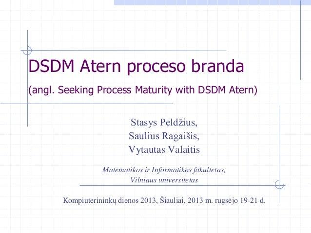 DSDM Atern proceso branda (angl. Seeking Process Maturity with DSDM Atern) Stasys Peldžius, Saulius Ragaišis, Vytautas Val...