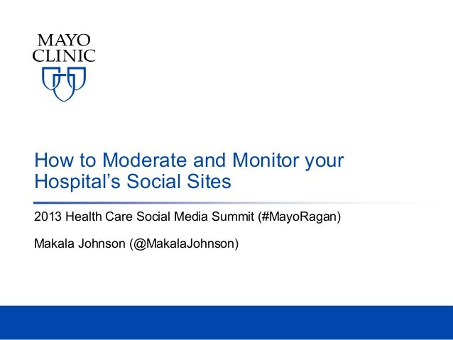 How to Moderate and Monitor your Hospital's Social Sites 2013 Health Care Social Media Summit (#MayoRagan) Makala Johnson ...