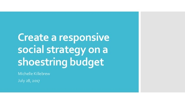 Create a responsive social strategy on a shoestring budget Michelle Killebrew July 28, 2017