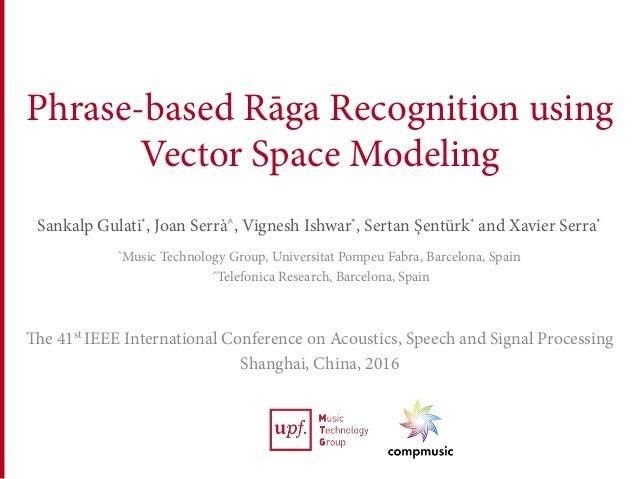 Phrase-based Rāga Recognition using Vector Space Modeling Sankalp Gulati*, Joan Serrà^, Vignesh Ishwar*, Sertan Şentürk* a...