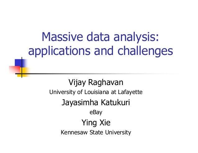Massive data analysis: applications and challenges Vijay Raghavan University of Louisiana at Lafayette  Jayasimha Katukuri...