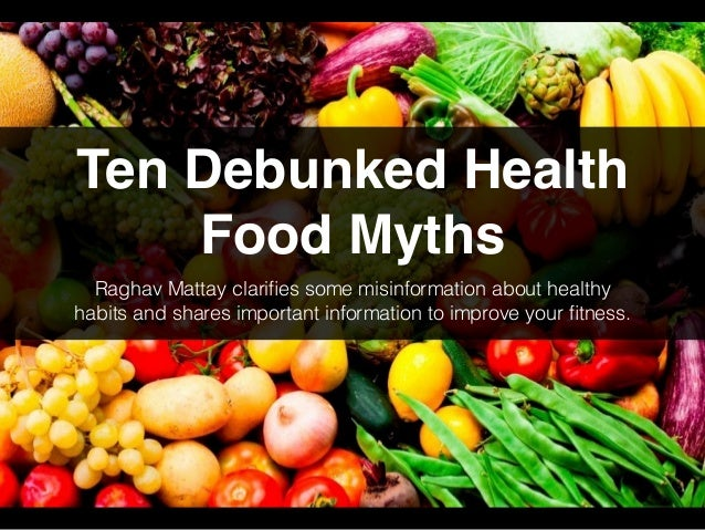 Ten Debunked Health Food Myths Raghav Mattay clarifies some misinformation about healthy habits and shares important inform...