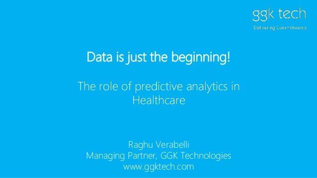 Data is just the beginning! The role of predictive analytics in Healthcare Raghu Verabelli Managing Partner, GGK Technolog...