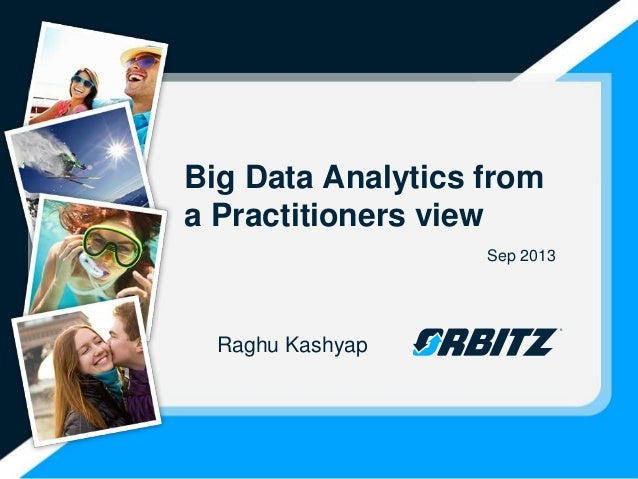 Big Data Analytics from a Practitioners view Sep 2013 Raghu Kashyap