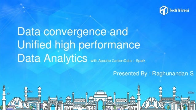Data convergence and Unified high performance Data Analytics with Apache CarbonData + Spark Presented By : Raghunandan S