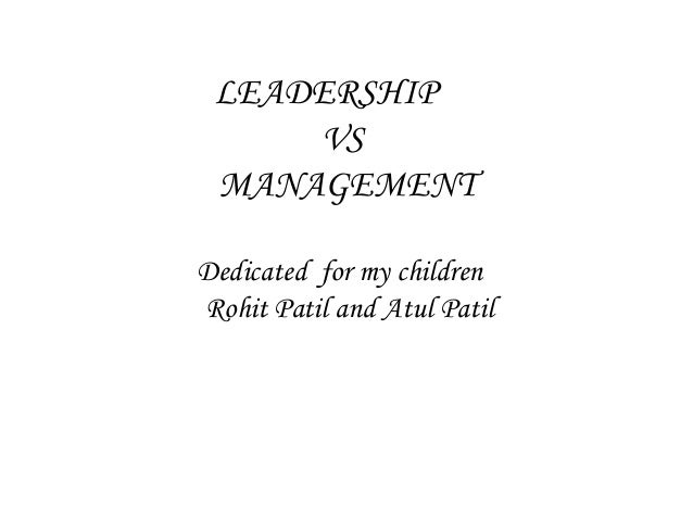 LEADERSHIP VS MANAGEMENT Dedicated for my children Rohit Patil and Atul Patil