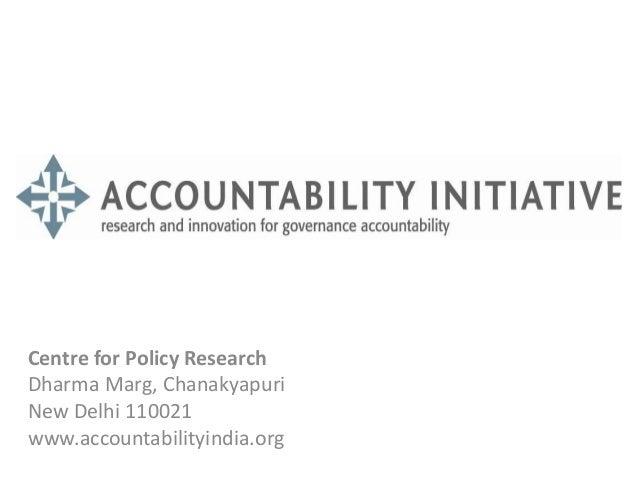Centre for Policy Research  Dharma Marg, Chanakyapuri  New Delhi 110021  www.accountabilityindia.org