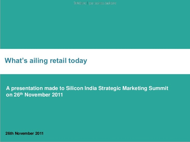 What's ailing retail todayA presentation made to Silicon India Strategic Marketing Summiton 26th November 201126th Novembe...