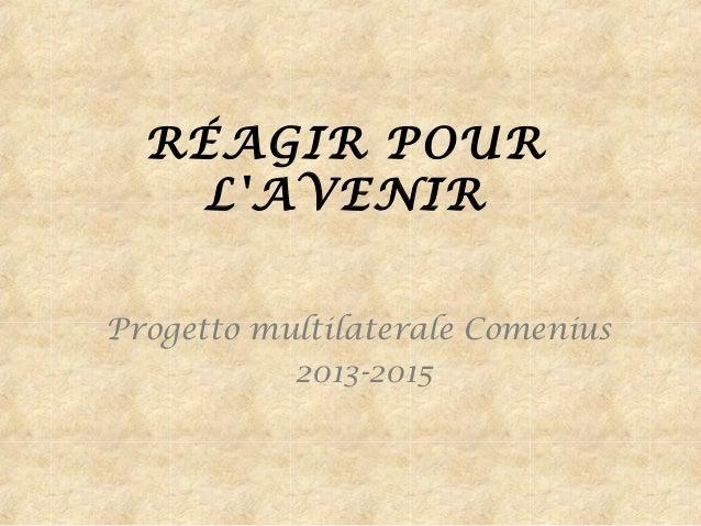RÉAGIR POUR L'AVENIR Progetto multilaterale Comenius 2013-2015